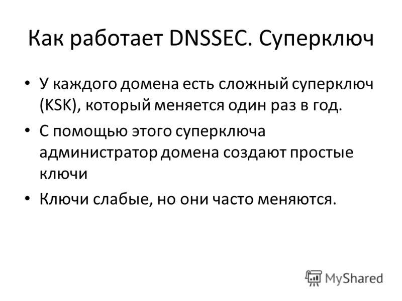 Как работает DNSSEC. Суперключ У каждого домена есть сложный суперключ (KSK), который меняется один раз в год. С помощью этого суперключа администратор домена создают простые ключи Ключи слабые, но они часто меняются.