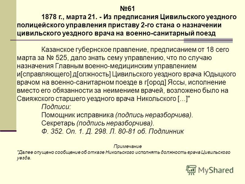 61 1878 г., марта 21. - Из предписания Цивильского уездного полицейского управления приставу 2-го стана о назначении цивильского уездного врача на военно-санитарный поезд Казанское губернское правление, предписанием от 18 сего марта за 525, дало знат