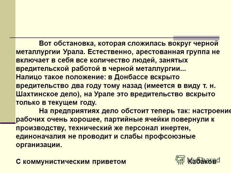 Вот обстановка, которая сложилась вокруг черной металлургии Урала. Естественно, арестованная группа не включает в себя все количество людей, занятых вредительской работой в черной металлургии... Налицо такое положение: в Донбассе вскрыто вредительств