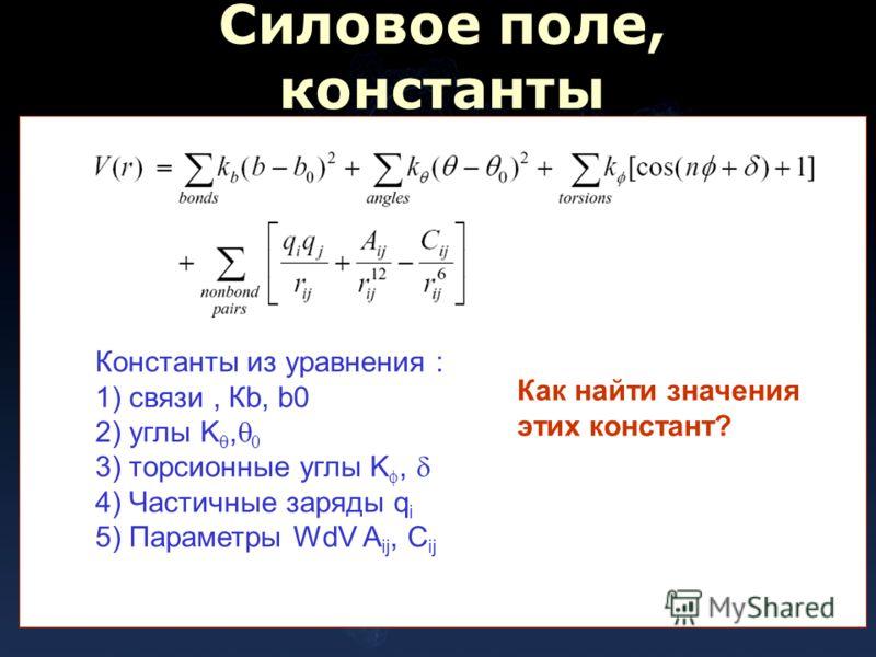 Силовое поле, константы Константы из уравнения : 1) связи, Кb, b0 2) углы K, 0 3) торсионные углы K, 4) Частичные заряды q i 5) Параметры WdV A ij, C ij Как найти значения этих констант?