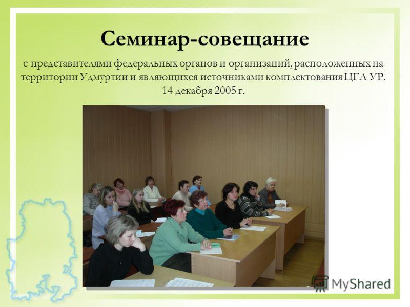 Семинар-совещание с представителями федеральных органов и организаций, расположенных на территории Удмуртии и являющихся источниками комплектования ЦГА УР. 14 декабря 2005 г.