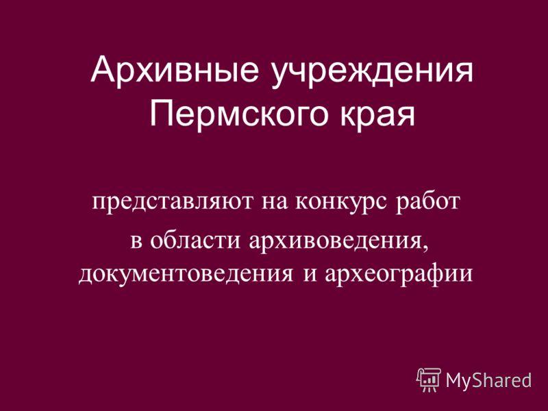 Архивные учреждения Пермского края представляют на конкурс работ в области архивоведения, документоведения и археографии