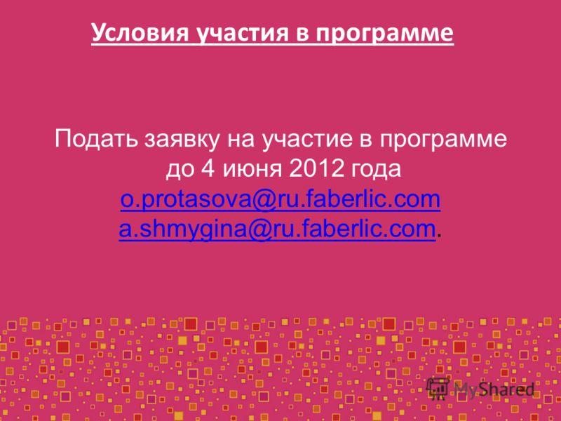 Подать заявку на участие в программе до 4 июня 2012 года o.protasova@ru.faberlic.com a.shmygina@ru.faberlic.como.protasova@ru.faberlic.com a.shmygina@ru.faberlic.com. Условия участия в программе
