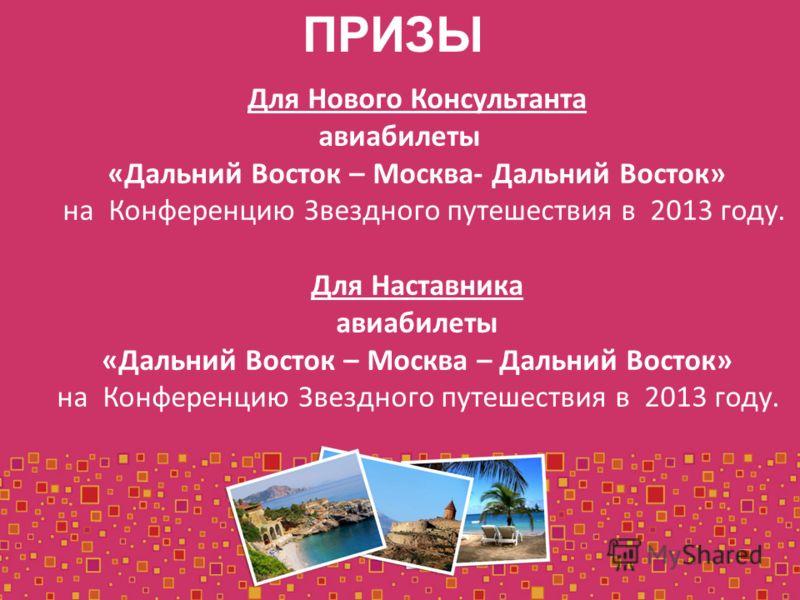 ПРИЗЫ Для Нового Консультанта авиабилеты «Дальний Восток – Москва- Дальний Восток» на Конференцию Звездного путешествия в 2013 году. Для Наставника авиабилеты «Дальний Восток – Москва – Дальний Восток» на Конференцию Звездного путешествия в 2013 году