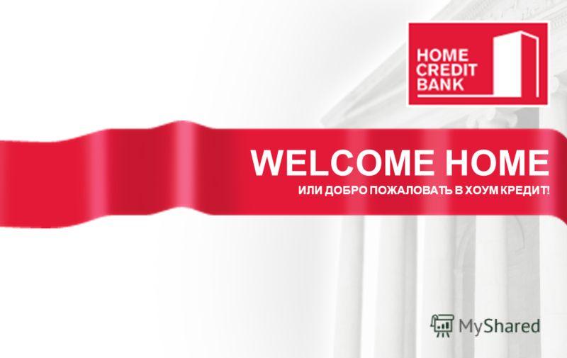 WELCOME HOME ИЛИ ДОБРО ПОЖАЛОВАТЬ В ХОУМ КРЕДИТ!