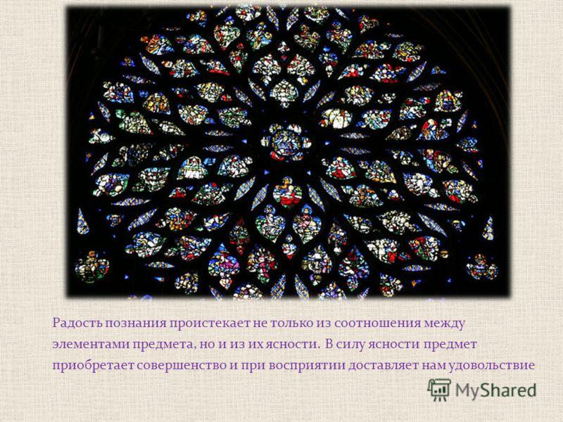 Радость познания проистекает не только из соотношения между элементами предмета, но и из их ясности. В силу ясности предмет приобретает совершенство и при восприятии доставляет нам удовольствие