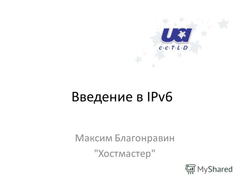 Введение в IPv6 Максим Благонравин Хостмастер