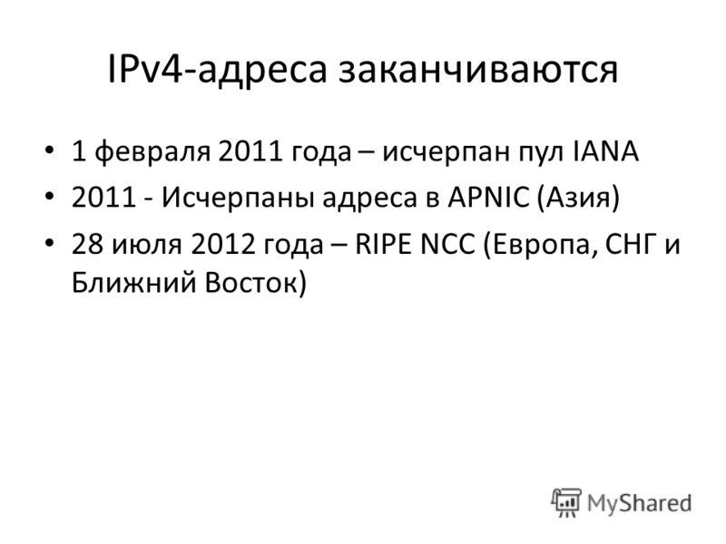 IPv4-адреса заканчиваются 1 февраля 2011 года – исчерпан пул IANA 2011 - Исчерпаны адреса в APNIC (Азия) 28 июля 2012 года – RIPE NCC (Европа, СНГ и Ближний Восток)