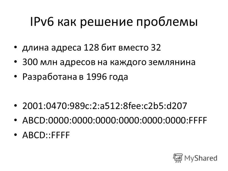IPv6 как решение проблемы длина адреса 128 бит вместо 32 300 млн адресов на каждого землянина Разработана в 1996 года 2001:0470:989c:2:a512:8fee:c2b5:d207 ABCD:0000:0000:0000:0000:0000:0000:FFFF ABCD::FFFF