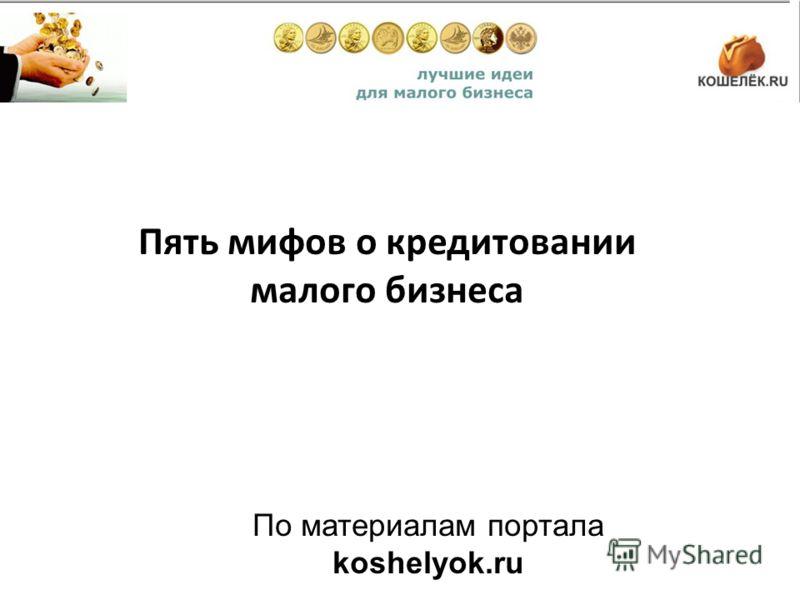Пять мифов о кредитовании малого бизнеса По материалам портала koshelyok.ru