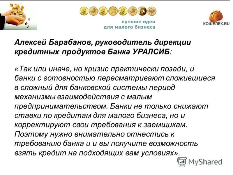 Алексей Барабанов, руководитель дирекции кредитных продуктов Банка УРАЛСИБ: «Так или иначе, но кризис практически позади, и банки с готовностью пересматривают сложившиеся в сложный для банковской системы период механизмы взаимодействия с малым предпр