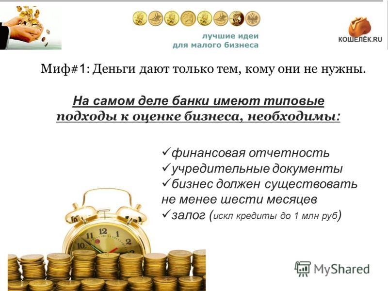 Миф# 1 : Деньги дают только тем, кому они не нужны. На самом деле банки имеют типовые подходы к оценке бизнеса, необходимы : финансовая отчетность учредительные документы бизнес должен существовать не менее шести месяцев залог ( искл кредиты до 1 млн