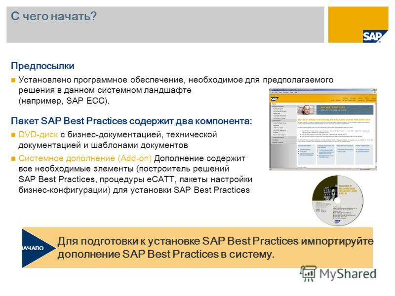 С чего начать? Предпосылки Установлено программное обеспечение, необходимое для предполагаемого решения в данном системном ландшафте (например, SAP ECC). Пакет SAP Best Practices содержит два компонента: DVD-диск с бизнес-документацией, технической д