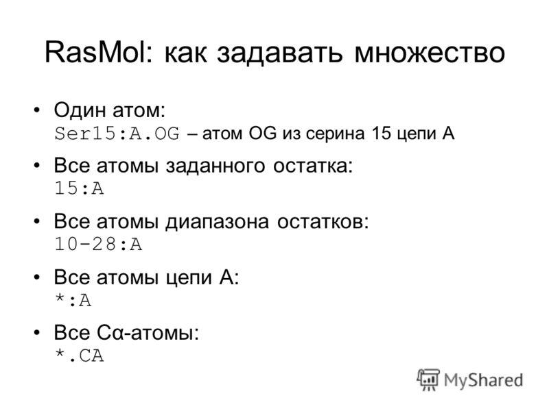 RasMol: как задавать множество Один атом: Ser15:A.OG – атом OG из серина 15 цепи A Все атомы заданного остатка: 15:A Все атомы диапазона остатков: 10-28:A Все атомы цепи A: *:A Все Cα-атомы: *.CA
