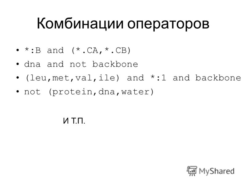Комбинации операторов *:B and (*.CA,*.CB) dna and not backbone (leu,met,val,ile) and *:1 and backbone not (protein,dna,water) И Т.П.