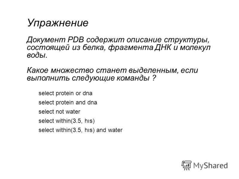 Упражнение Документ PDB содержит описание структуры, состоящей из белка, фрагмента ДНК и молекул воды. Какое множество станет выделенным, если выполнить следующие команды ? select protein or dna select protein and dna select not water select within(3