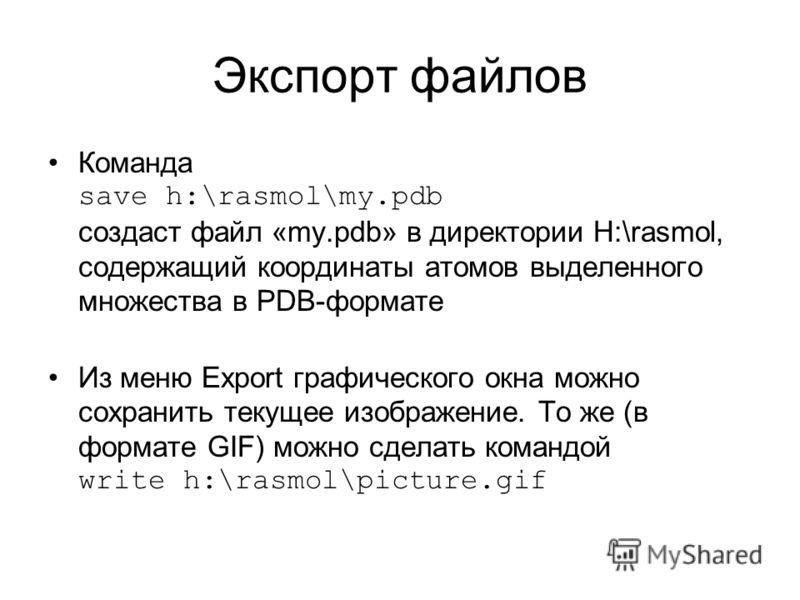 Экспорт файлов Команда save h:\rasmol\my.pdb создаст файл «my.pdb» в директории H:\rasmol, содержащий координаты атомов выделенного множества в PDB-формате Из меню Export графического окна можно сохранить текущее изображение. То же (в формате GIF) мо