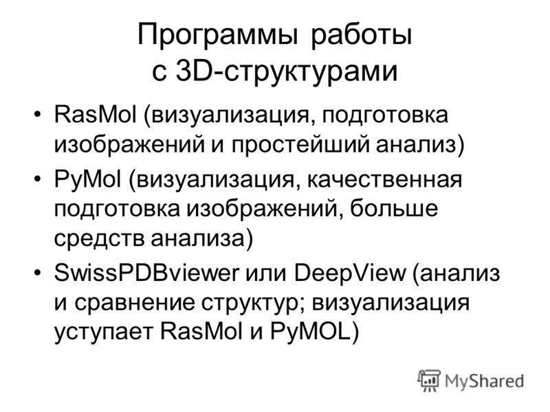 Программы работы с 3D-структурами RasMol (визуализация, подготовка изображений и простейший анализ) PyMol (визуализация, качественная подготовка изображений, больше средств анализа) SwissPDBviewer или DeepView (анализ и сравнение структур; визуализац