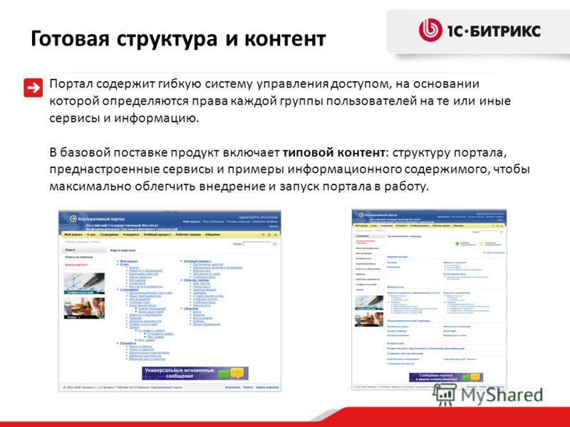 Портал содержит гибкую систему управления доступом, на основании которой определяются права каждой группы пользователей на те или иные сервисы и информацию. В базовой поставке продукт включает типовой контент: структуру портала, преднастроенные серви