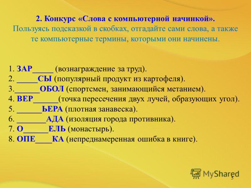 5 2. Конкурс «Слова с компьютерной начинкой». Пользуясь подсказкой в скобках, отгадайте сами слова, а также те компьютерные термины, которыми они начинены. 1. ЗАР_____ (вознаграждение за труд). 2. _____СЫ (популярный продукт из картофеля). 3.______ОБ