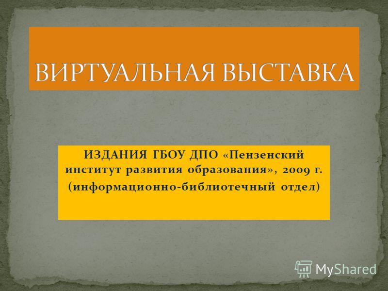 ИЗДАНИЯ ГБОУ ДПО «Пензенский институт развития образования», 2009 г. (информационно-библиотечный отдел)