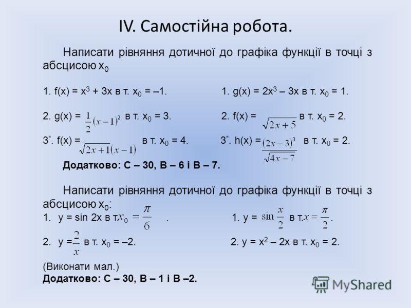 ІV. Самостійна робота. Написати рівняння дотичної до графіка функції в точці з абсцисою х 0 1. f(x) = х 3 + 3х в т. х 0 = –1. 1. g(x) = 2х 3 – 3х в т. х 0 = 1. 2. g(x) = в т. х 0 = 3. 2. f(x) = в т. х 0 = 2. 3 *. f(x) = в т. х 0 = 4. 3 *. h(x) = в т.