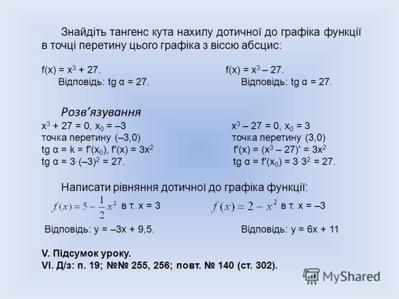 Знайдіть тангенс кута нахилу дотичної до графіка функції в точці перетину цього графіка з віссю абсцис: f(x) = х 3 + 27. f(x) = х 3 – 27. Відповідь: tg α = 27. Відповідь: tg α = 27. Розвязування х 3 + 27 = 0, х 0 = –3 х 3 – 27 = 0, х 0 = 3 точка пере