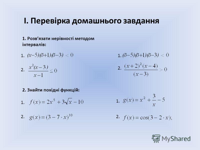 І. Перевірка домашнього завдання 1. Розвязати нерівності методом інтервалів: 2. 1. 2. Знайти похідні функцій: 1. 2.