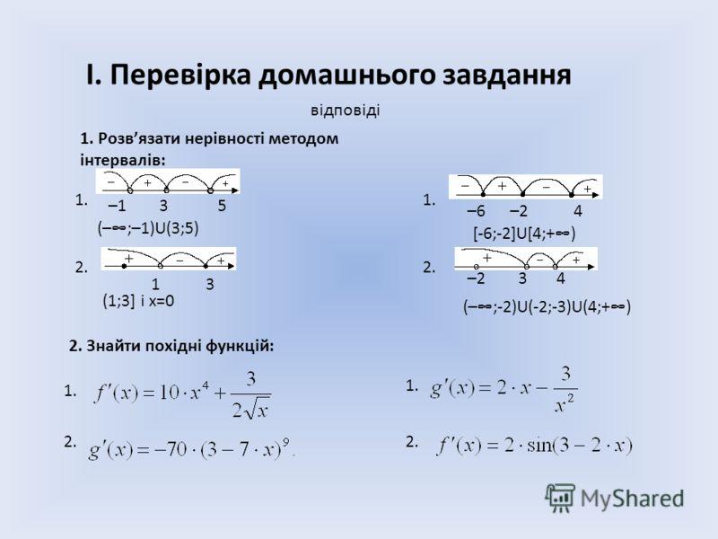 І. Перевірка домашнього завдання 1. Розвязати нерівності методом інтервалів: 2. 1. 2. Знайти похідні функцій: 1. 2. –1 3 5 –6 –2 4 (–;–1)U(3;5) відповіді [-6;-2]U[4;+) 1 3 –2 3 4 (1;3] і х=0 (–;-2)U(-2;-3)U(4;+)