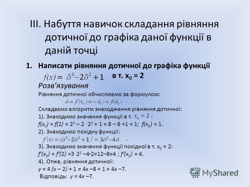 ІІІ. Набуття навичок складання рівняння дотичної до графіка даної функції в даній точці 1.Написати рівняння дотичної до графіка функції в т. х 0 = 2 Розвязування Рівняння дотичної обчислюємо за формулою: Складаємо алгоритм знаходження рівняння дотичн