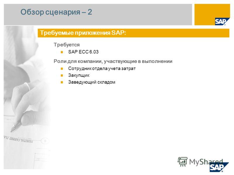 Обзор сценария – 2 Требуется SAP ECC 6.0 3 Роли для компании, участвующие в выполнении Сотрудник отдела учета затрат Закупщик Заведующий складом Требуемые приложения SAP:
