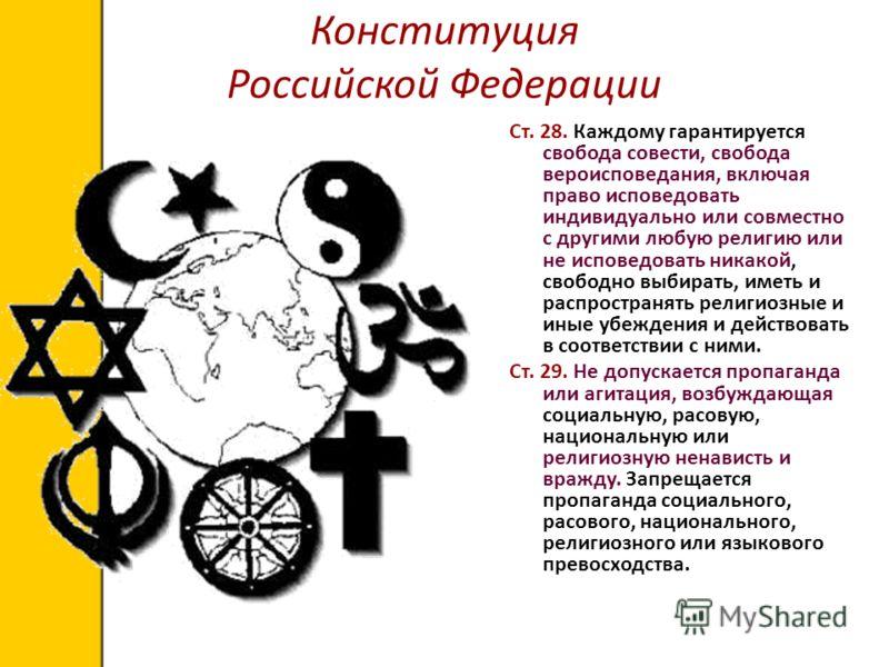 Конституция Российской Федерации Ст. 28. Каждому гарантируется свобода совести, свобода вероисповедания, включая право исповедовать индивидуально или совместно с другими любую религию или не исповедовать никакой, свободно выбирать, иметь и распростра