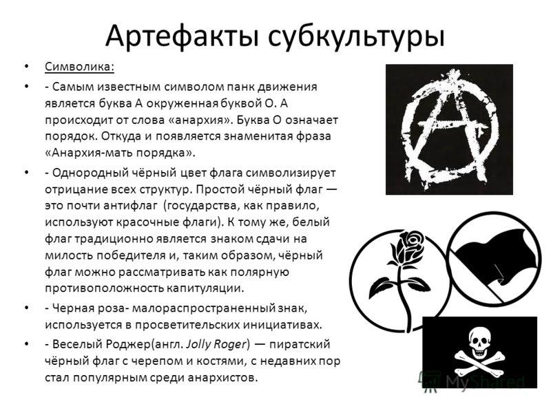 Артефакты субкультуры Символика: - Самым известным символом панк движения является буква А окруженная буквой О. А происходит от слова «анархия». Буква О означает порядок. Откуда и появляется знаменитая фраза «Анархия-мать порядка». - Однородный чёрны