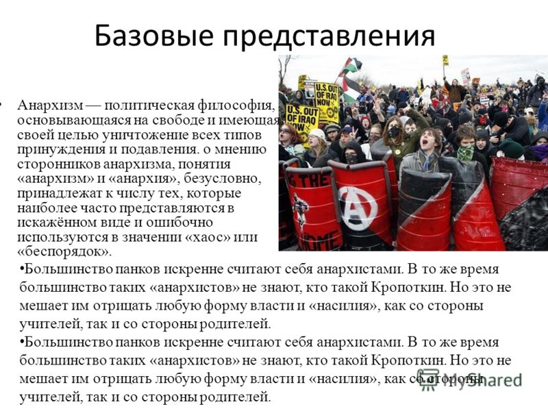 Базовые представления Анархизм политическая философия, основывающаяся на свободе и имеющая своей целью уничтожение всех типов принуждения и подавления. о мнению сторонников анархизма, понятия «анархизм» и «анархия», безусловно, принадлежат к числу те