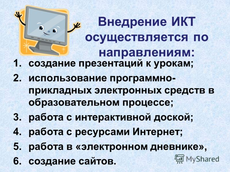 Внедрение ИКТ осуществляется по направлениям: 1. создание презентаций к урокам; 2. использование программно- прикладных электронных средств в образовательном процессе; 3. работа с интерактивной доской; 4. работа с ресурсами Интернет; 5. работа в «эле
