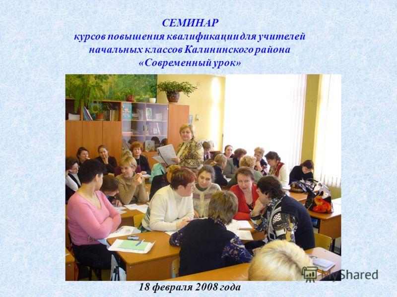 СЕМИНАР курсов повышения квалификации для учителей начальных классов Калининского района «Современный урок» 18 февраля 2008 года