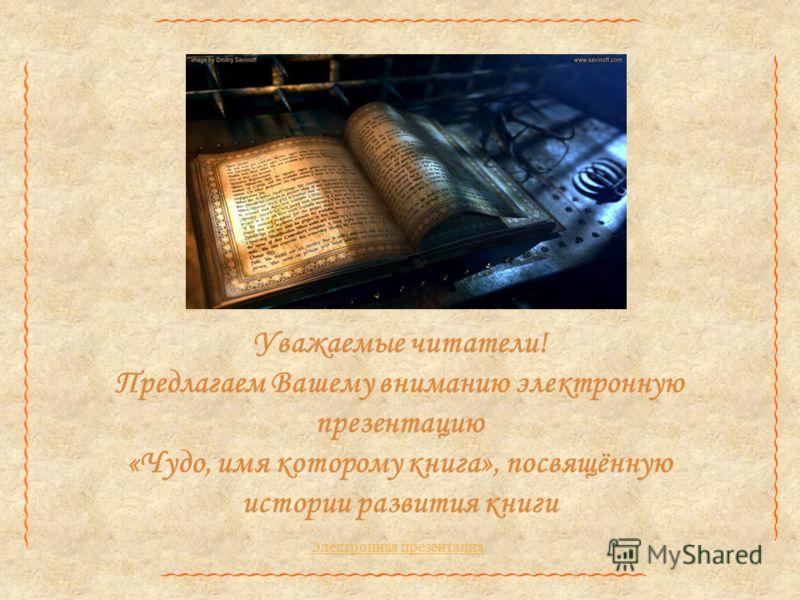 Уважаемые читатели! Предлагаем Вашему вниманию электронную презентацию «Чудо, имя которому книга», посвящённую истории развития книги Электронная презентация
