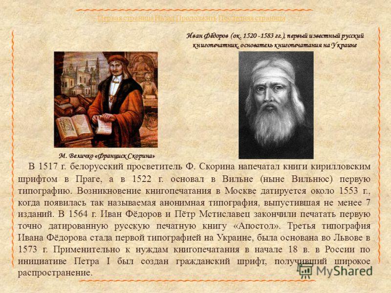 Первая страница НазадПервая страница Назад Продолжить Последняя страницаПродолжитьПоследняя страница В 1517 г. белорусский просветитель Ф. Скорина напечатал книги кирилловским шрифтом в Праге, а в 1522 г. основал в Вильне (ныне Вильнюс) первую типогр