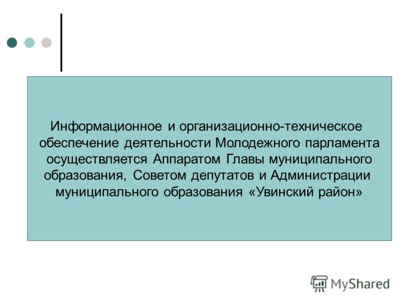 Информационное и организационно-техническое обеспечение деятельности Молодежного парламента осуществляется Аппаратом Главы муниципального образования, Советом депутатов и Администрации муниципального образования «Увинский район»