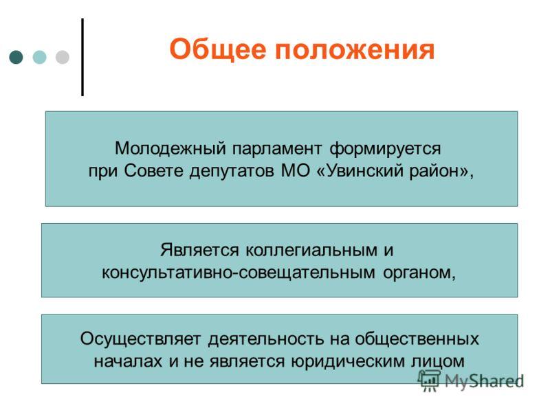 Общее положения Молодежный парламент формируется при Совете депутатов МО «Увинский район», Является коллегиальным и консультативно-совещательным органом, Осуществляет деятельность на общественных началах и не является юридическим лицом