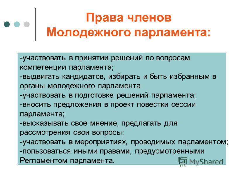 Права членов Молодежного парламента: -участвовать в принятии решений по вопросам компетенции парламента; -выдвигать кандидатов, избирать и быть избранным в органы молодежного парламента -участвовать в подготовке решений парламента; -вносить предложен