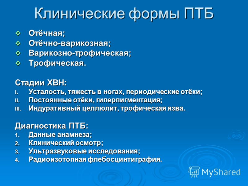 Клинические формы ПТБ Отёчная; Отёчная; Отёчно-варикозная; Отёчно-варикозная; Варикозно-трофическая; Варикозно-трофическая; Трофическая. Трофическая. Стадии ХВН: I. Усталость, тяжесть в ногах, периодические отёки; II. Постоянные отёки, гиперпигментац