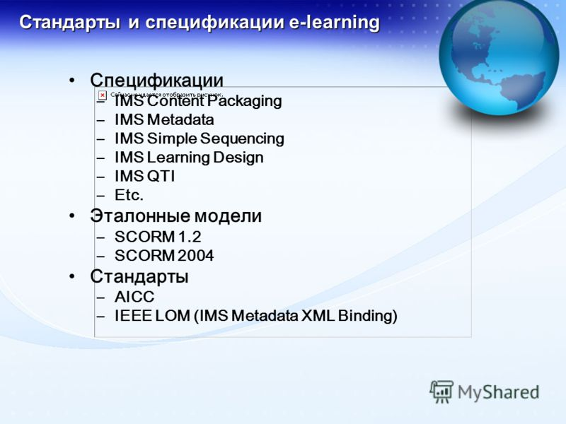 Стандарты и спецификации e-learning Спецификации –IMS Content Packaging –IMS Metadata –IMS Simple Sequencing –IMS Learning Design –IMS QTI –Etc. Эталонные модели –SCORM 1.2 –SCORM 2004 Стандарты –AICC –IEEE LOM (IMS Metadata XML Binding)