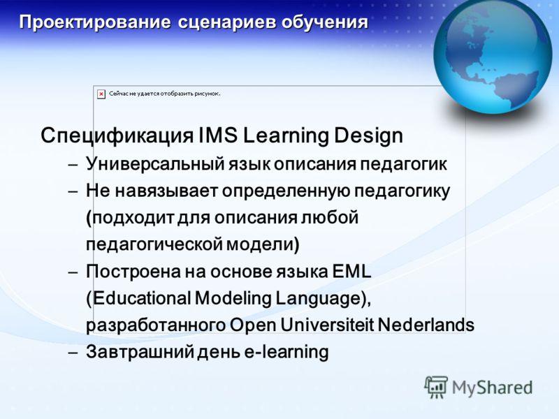Проектирование сценариев обучения Спецификация IMS Learning Design –Универсальный язык описания педагогик –Не навязывает определенную педагогику (подходит для описания любой педагогической модели) –Построена на основе языка EML (Educational Modeling