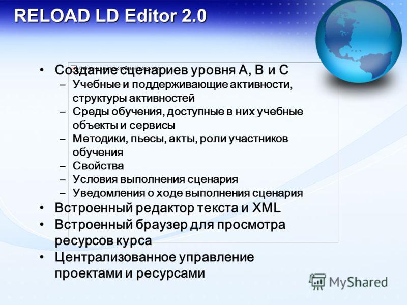 RELOAD LD Editor 2.0 Создание сценариев уровня А, В и С –Учебные и поддерживающие активности, структуры активностей –Среды обучения, доступные в них учебные объекты и сервисы –Методики, пьесы, акты, роли участников обучения –Свойства –Условия выполне