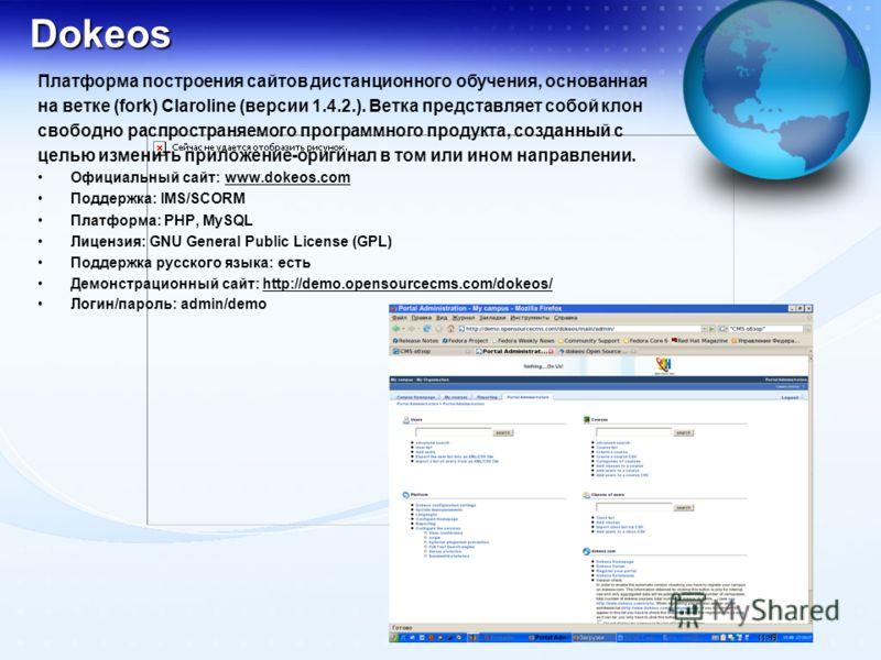 Dokeos Платформа построения сайтов дистанционного обучения, основанная на ветке (fork) Claroline (версии 1.4.2.). Ветка представляет собой клон свободно распространяемого программного продукта, созданный с целью изменить приложение-оригинал в том или