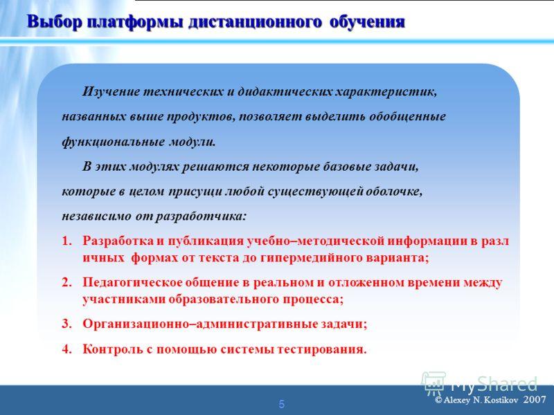 © Alexey N. Kostikov 2007 5 Выбор платформы дистанционного обучения Изучение технических и дидактических характеристик, названных выше продуктов, позволяет выделить обобщенные функциональные модули. В этих модулях решаются некоторые базовые задачи, к