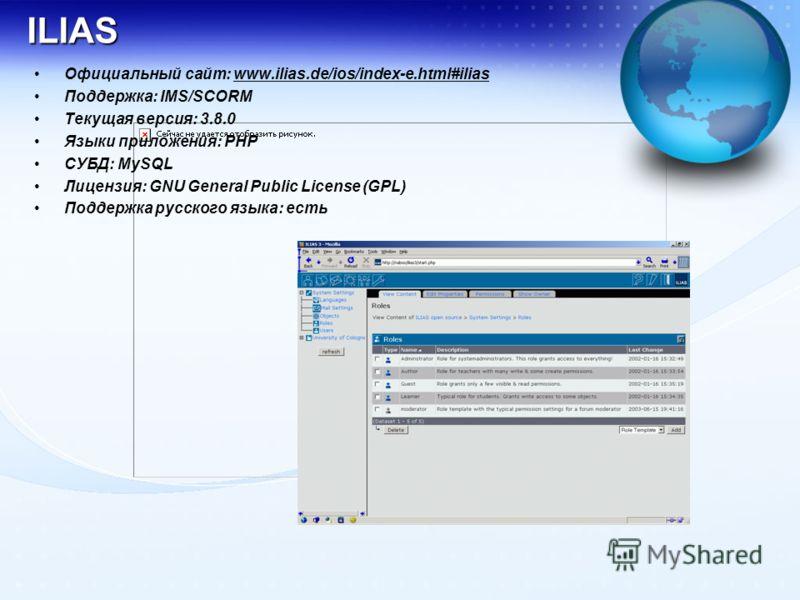 ILIAS Официальный сайт: www.ilias.de/ios/index-e.html#iliaswww.ilias.de/ios/index-e.html#ilias Поддержка: IMS/SCORM Текущая версия: 3.8.0 Языки приложения: PHP СУБД: MySQL Лицензия: GNU General Public License (GPL) Поддержка русского языка: есть