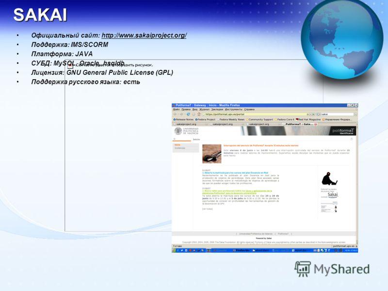 SAKAI Официальный сайт: http://www.sakaiproject.org/http://www.sakaiproject.org/ Поддержка: IMS/SCORM Платформа: JAVA СУБД: MySQL, Oracle, hsqldb Лицензия: GNU General Public License (GPL) Поддержка русского языка: есть