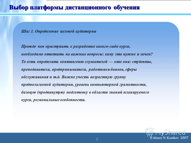 © Alexey N. Kostikov 2007 6 Выбор платформы дистанционного обучения Шаг 1. Определение целевой аудитории Прежде чем приступать к разработке какого-либо курса, необходимо ответить на важные вопросы: кому это нужно и зачем? То есть определить континген
